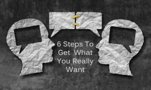 6 Steps To Get What You Really Want